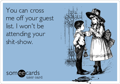 You can cross me off your guest list. I won't be attending your shit-show.
