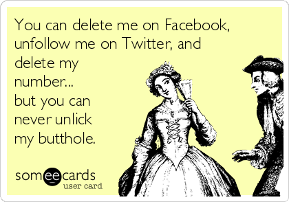 You can delete me on Facebook, unfollow me on Twitter, and