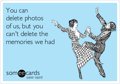 You can delete photos of us, but you can't delete the memories we had