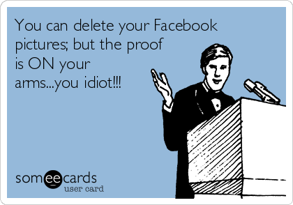 You can delete your Facebook pictures; but the proof is ON your arms...you idiot!!!