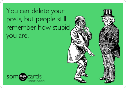 You can delete your posts, but people still  remember how stupid you are.