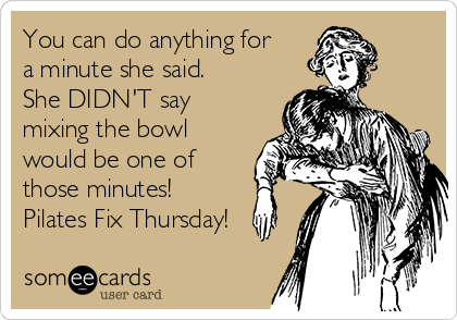 You can do anything for a minute she said. She DIDN'T say mixing the bowl would be one of those minutes! Pilates Fix Thursday!