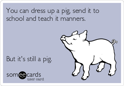 You can dress up a pig, send it to school and teach it manners.     But it's still a pig.