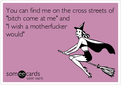 "You can find me on the cross streets of ""bitch come at me"" and ""I wish a motherfucker would"""