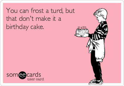 You can frost a turd, but that don't make it a birthday cake.