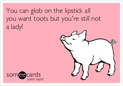 You can glob on the lipstick all you want toots but you're still not a lady!