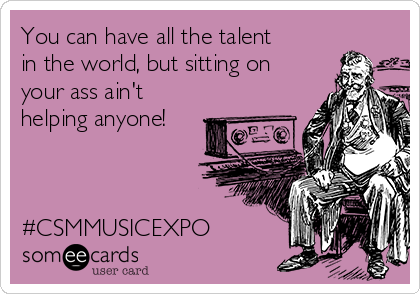 You can have all the talent in the world, but sitting on your ass ain't helping anyone!    #CSMMUSICEXPO