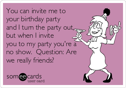 You can invite me to your birthday party and I turn the party out, but when I invite you to my party you're a no show.  Question: Are we really friends?