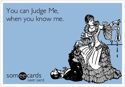 You can Judge Me, when you know me.