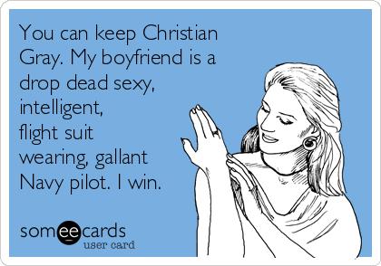 You can keep Christian Gray. My boyfriend is a drop dead sexy, intelligent, flight suit wearing, gallant Navy pilot. I win.