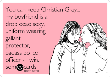 You can keep Christian Gray... my boyfriend is a drop dead sexy, uniform wearing, gallant protector, badass police officer - I win.