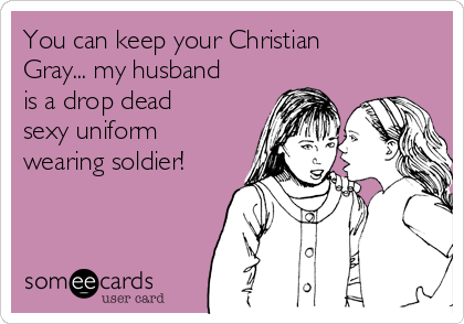 You can keep your Christian Gray... my husband is a drop dead sexy uniform wearing soldier!