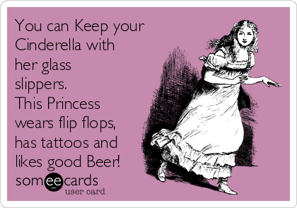 You can Keep your Cinderella with her glass slippers.  This Princess wears flip flops, has tattoos and likes good Beer!