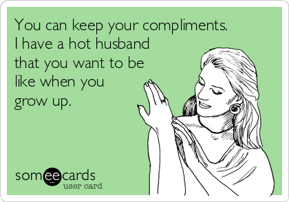 You can keep your compliments. I have a hot husband that you want to be like when you grow up.