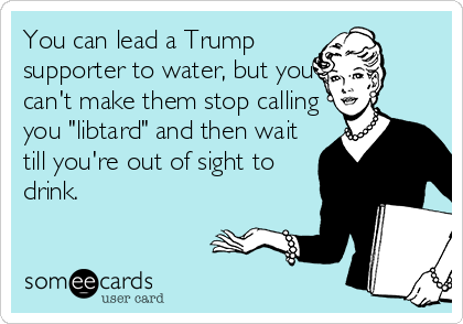 "You can lead a Trump supporter to water, but you can't make them stop calling you ""libtard"" and then wait till you're out of sight to drink."
