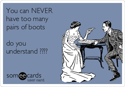 You can NEVER have too many pairs of boots   do you understand ????