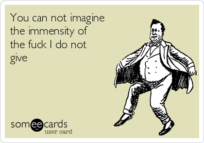 You can not imagine the immensity of  the fuck I do not give