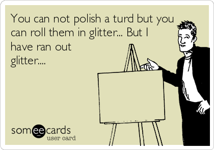 You can not polish a turd but you can roll them in glitter... But I have ran out glitter....