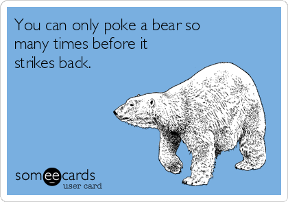 You can only poke a bear so many times before it strikes back.