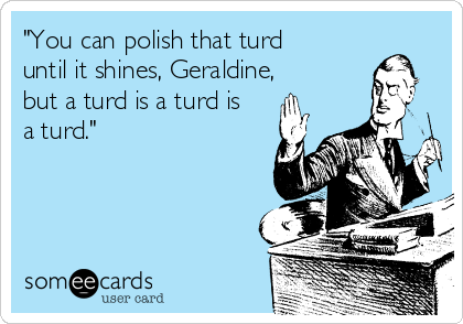 """""""You can polish that turd until it shines, Geraldine, but a turd is a turd is a turd."""""""