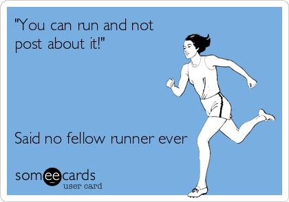 """You can run and not  post about it!""      Said no fellow runner ever"