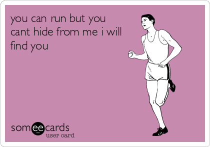 you can run but you cant hide from me i will find you