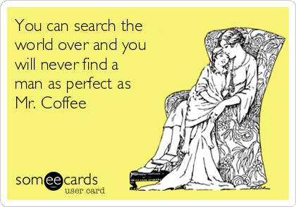 You can search the world over and you will never find a man as perfect as Mr. Coffee