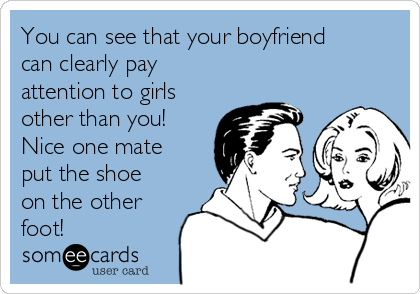You can see that your boyfriend can clearly pay attention to girls other than you! Nice one mate put the shoe on the other foot!