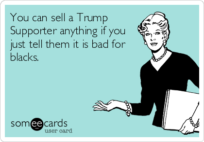 You can sell a Trump Supporter anything if you just tell them it is bad for blacks.