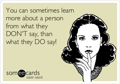 You can sometimes learn more about a person from what they DON'T say, than what they DO say!