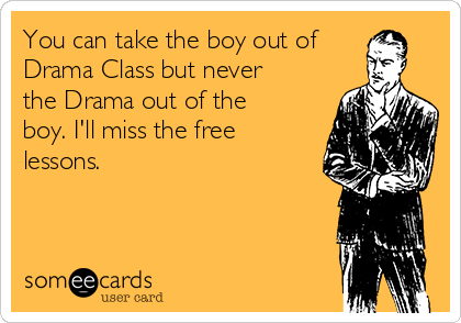 You can take the boy out of Drama Class but never the Drama out of the boy. I'll miss the free lessons.
