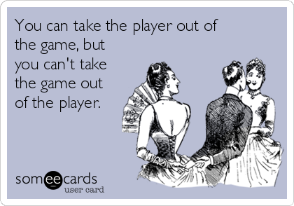 You can take the player out of the game, but you can't take the game out of the player.