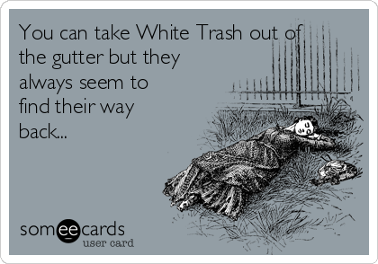You can take White Trash out of the gutter but they always seem to find their way back...