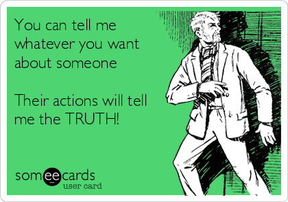 You can tell me whatever you want about someone  Their actions will tell me the TRUTH!