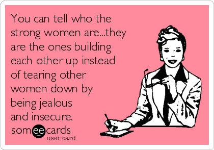 You can tell who the strong women are...they are the ones building each other up instead of tearing other women down by being jealous and insecure.