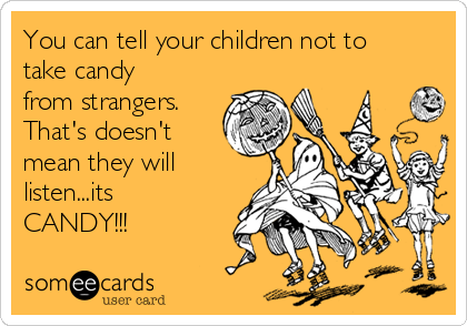 You can tell your children not to take candy from strangers. That's doesn't mean they will listen...its CANDY!!!