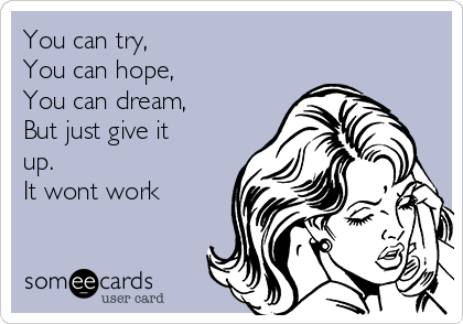 You can try, You can hope, You can dream, But just give it up. It wont work