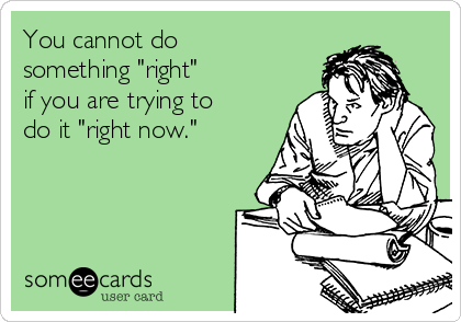 "You cannot do something ""right""  if you are trying to do it ""right now."""