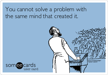You cannot solve a problem with the same mind that created it.
