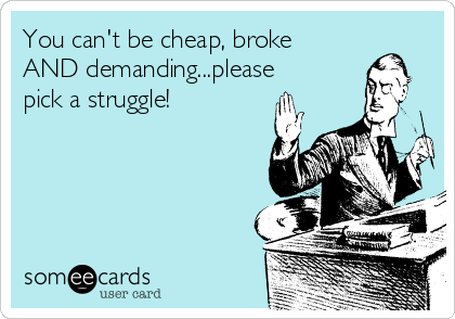 You can't be cheap, broke AND demanding...please pick a struggle!