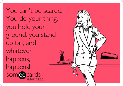 You can't be scared. You do your thing, you hold your ground, you stand up tall, and whatever happens, happens!