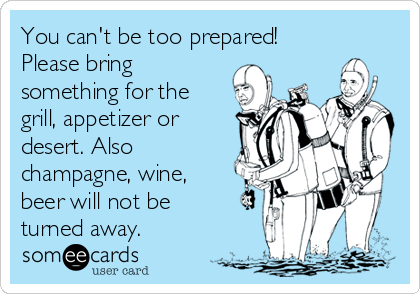 You can't be too prepared! Please bring something for the grill, appetizer or desert. Also champagne, wine, beer will not be turned away.