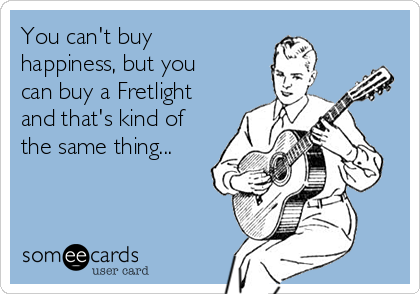 You can't buy happiness, but you can buy a Fretlight and that's kind of the same thing...