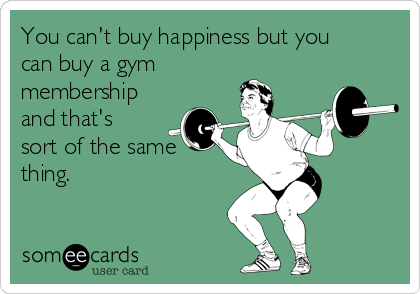 You can't buy happiness but you can buy a gym membership and that's sort of the same thing.