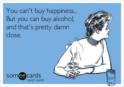 You can't buy happiness... But you can buy alcohol, and that's pretty damn  close.