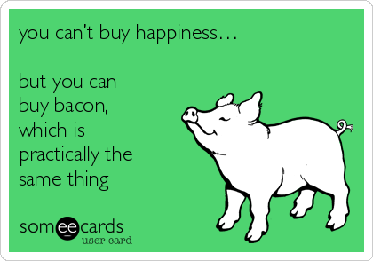 you can't buy happiness…  but you can buy bacon, which is practically the same thing