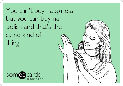 You can't buy happiness but you can buy nail polish and that's the same kind of thing.