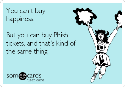 You can't buy happiness.  But you can buy Phish tickets, and that's kind of the same thing.