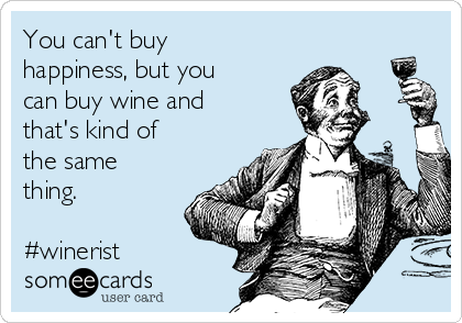 You can't buy happiness, but you can buy wine and that's kind of the same thing.  #winerist