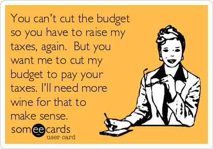 You can't cut the budget so you have to raise my taxes, again.  But you want me to cut my budget to pay your taxes. I'll need more wine for that to make sense.